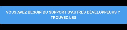 VOUS AVEZ BESOIN DU SUPPORT D'AUTRES DÉVELOPPEURS ? TROUVEZ-LES